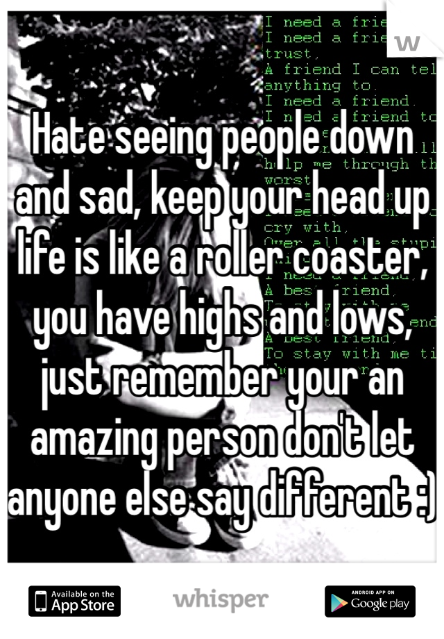 Hate seeing people down and sad, keep your head up life is like a roller coaster, you have highs and lows, just remember your an amazing person don't let anyone else say different :)