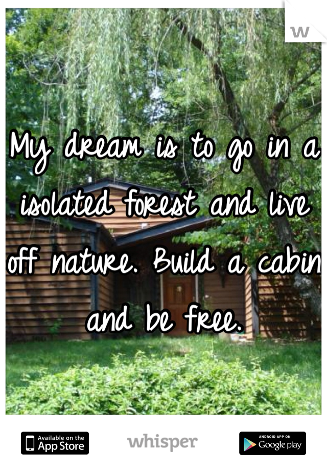 My dream is to go in a isolated forest and live off nature. Build a cabin and be free.