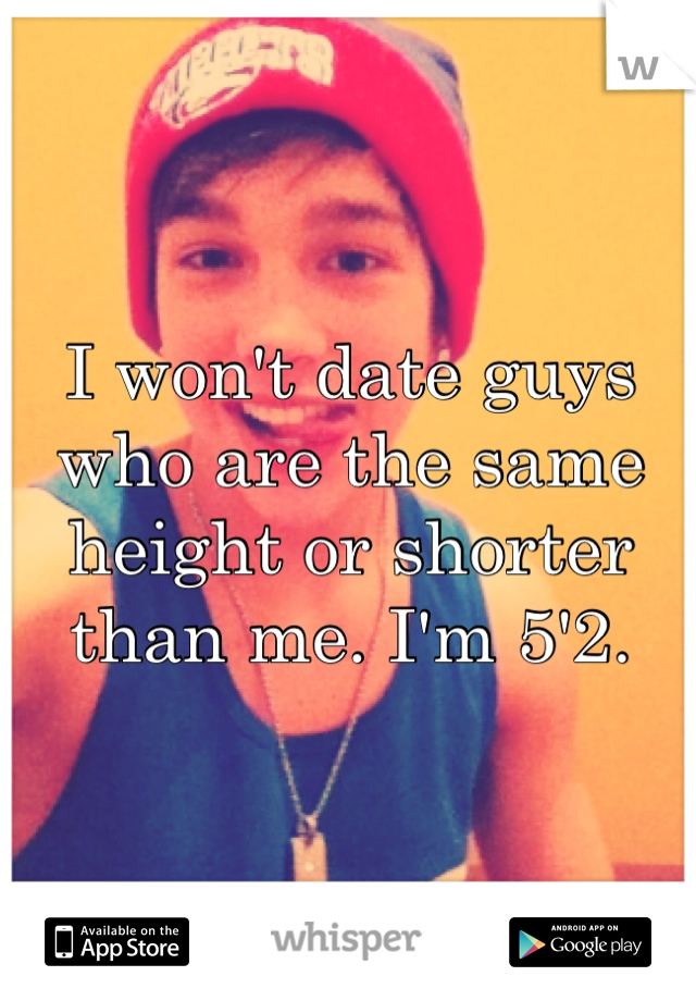 I won't date guys who are the same height or shorter than me. I'm 5'2.