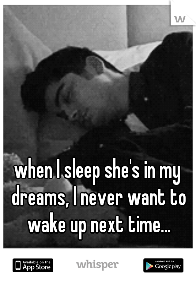 when I sleep she's in my dreams, I never want to wake up next time...