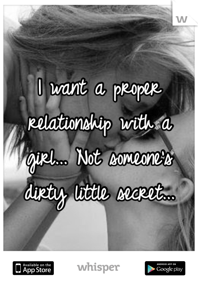 I want a proper relationship with a girl... Not someone's dirty little secret...