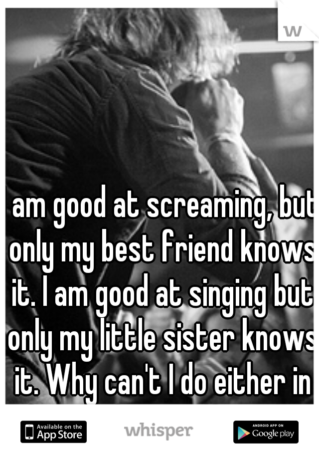 I am good at screaming, but only my best friend knows it. I am good at singing but only my little sister knows it. Why can't I do either in front of my girlfriend?