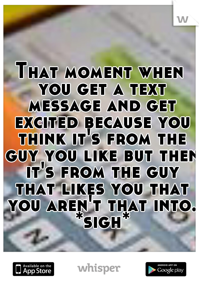 That moment when you get a text message and get excited because you think it's from the guy you like but then it's from the guy that likes you that you aren't that into. *sigh*