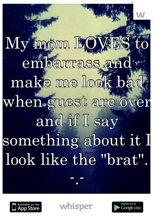 "My mom LOVES to embarrass and make me look bad when guest are over and if I say something about it I look like the ""brat"".  -.-"