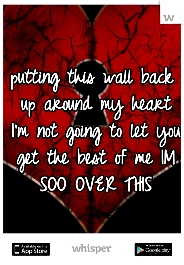 putting this wall back up around my heart I'm not going to let you get the best of me IM SOO OVER THIS