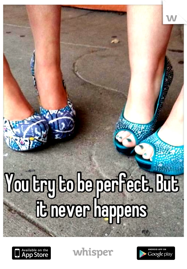You try to be perfect. But it never happens
