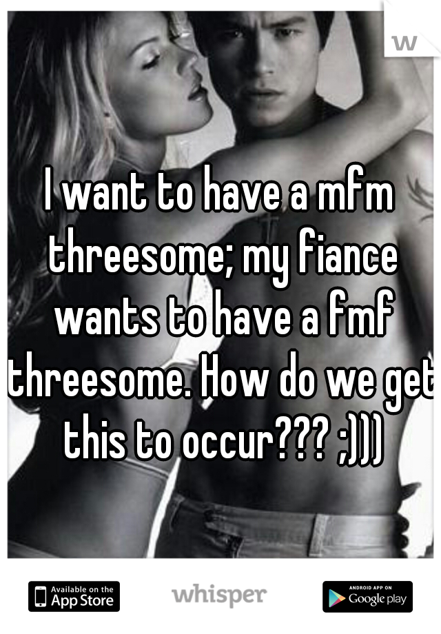 I want to have a mfm threesome; my fiance wants to have a fmf threesome. How do we get this to occur??? ;)))
