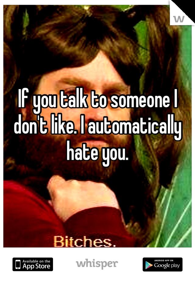 If you talk to someone I don't like. I automatically hate you.