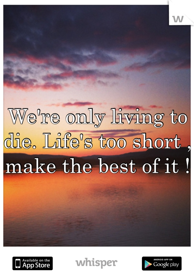 We're only living to die. Life's too short , make the best of it !