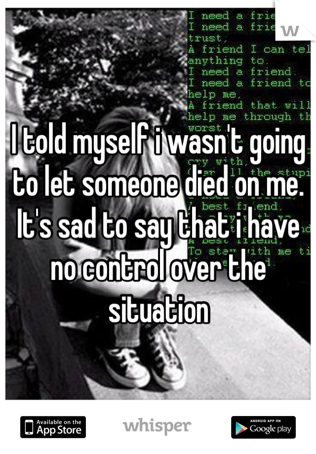 I told myself i wasn't going to let someone died on me. It's sad to say that i have no control over the situation