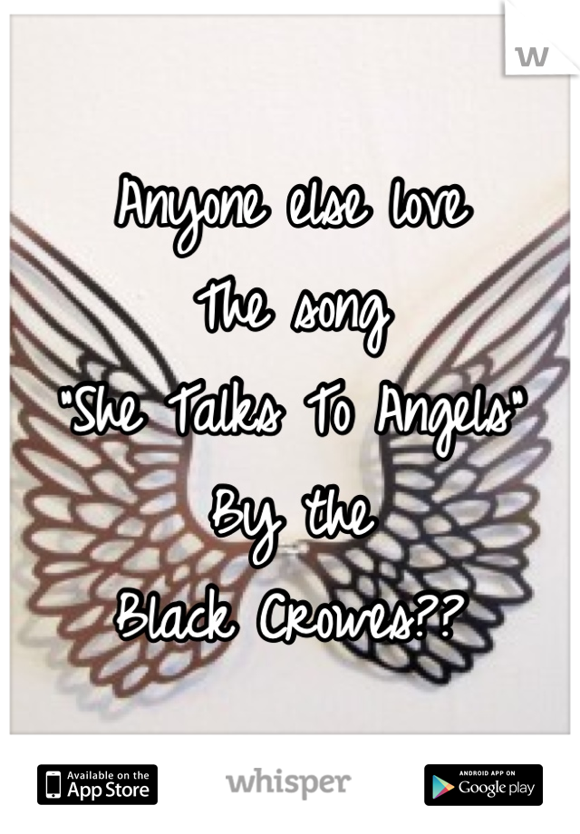 """Anyone else love The song """"She Talks To Angels"""" By the  Black Crowes??"""