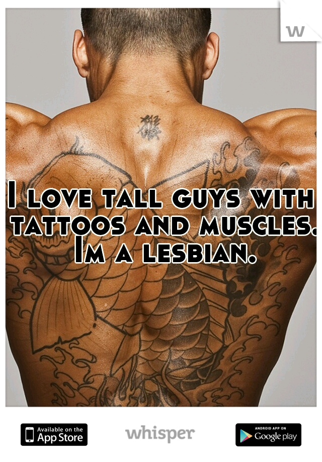 I love tall guys with tattoos and muscles. Im a lesbian.