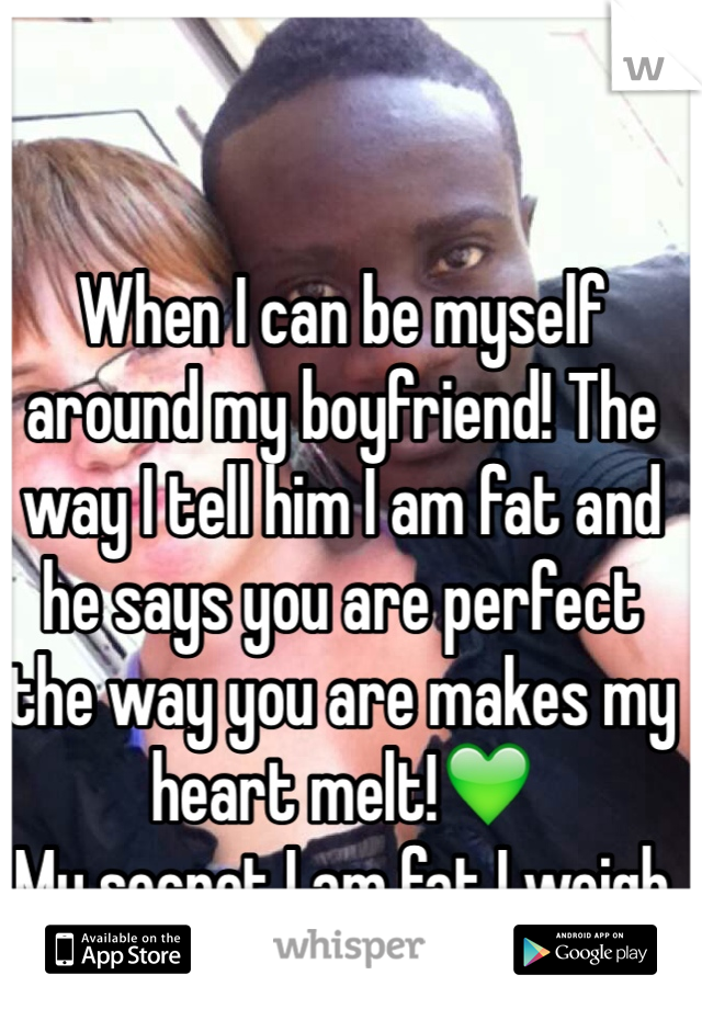 When I can be myself around my boyfriend! The way I tell him I am fat and he says you are perfect the way you are makes my heart melt!💚 My secret I am fat I weigh 180 some!-.-