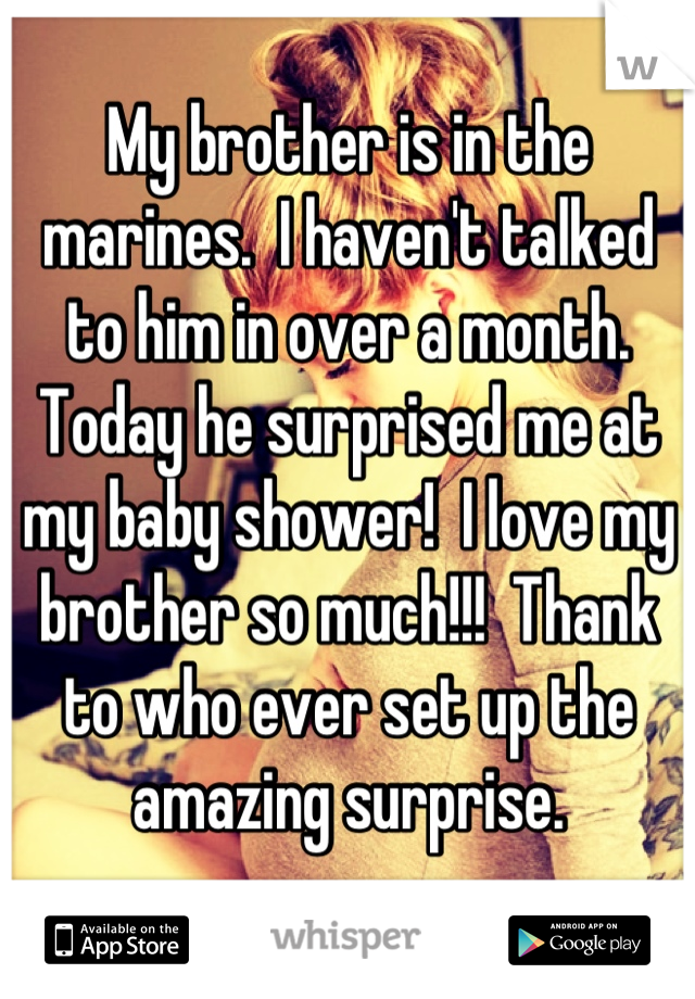 My brother is in the marines.  I haven't talked to him in over a month.  Today he surprised me at my baby shower!  I love my brother so much!!!  Thank to who ever set up the amazing surprise.