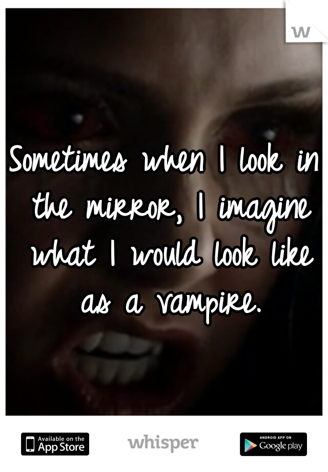 Sometimes when I look in the mirror, I imagine what I would look like as a vampire.