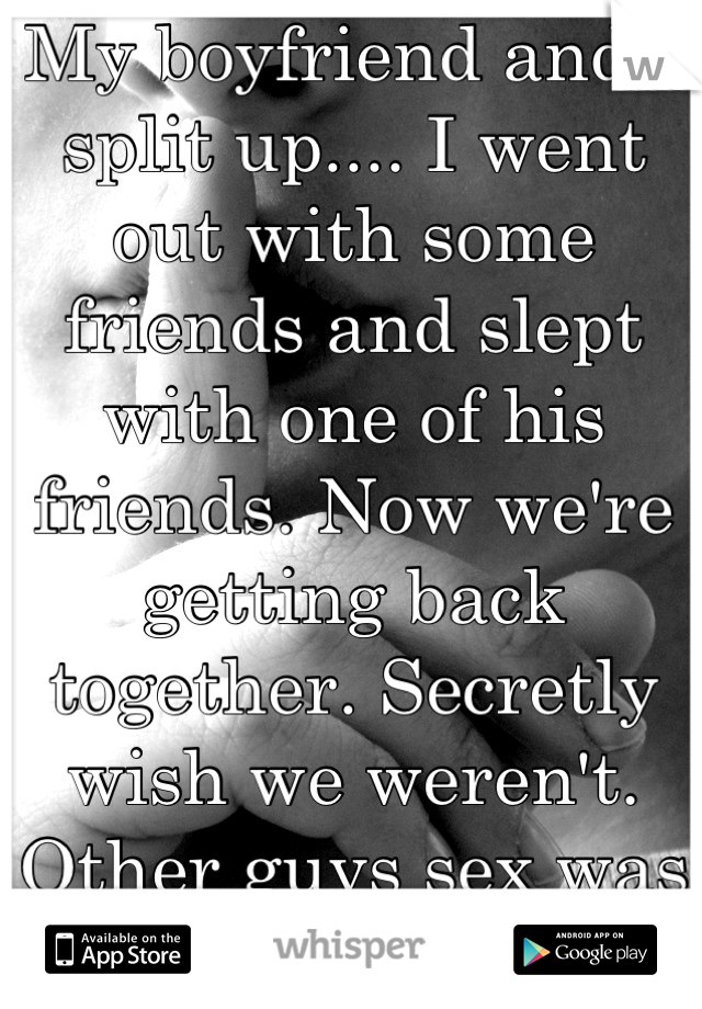 My boyfriend and I split up.... I went out with some friends and slept with one of his friends. Now we're getting back together. Secretly wish we weren't. Other guys sex was better