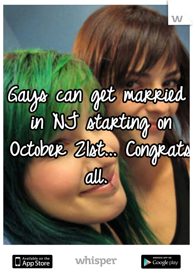 Gays can get married in NJ starting on October 21st... Congrats all.