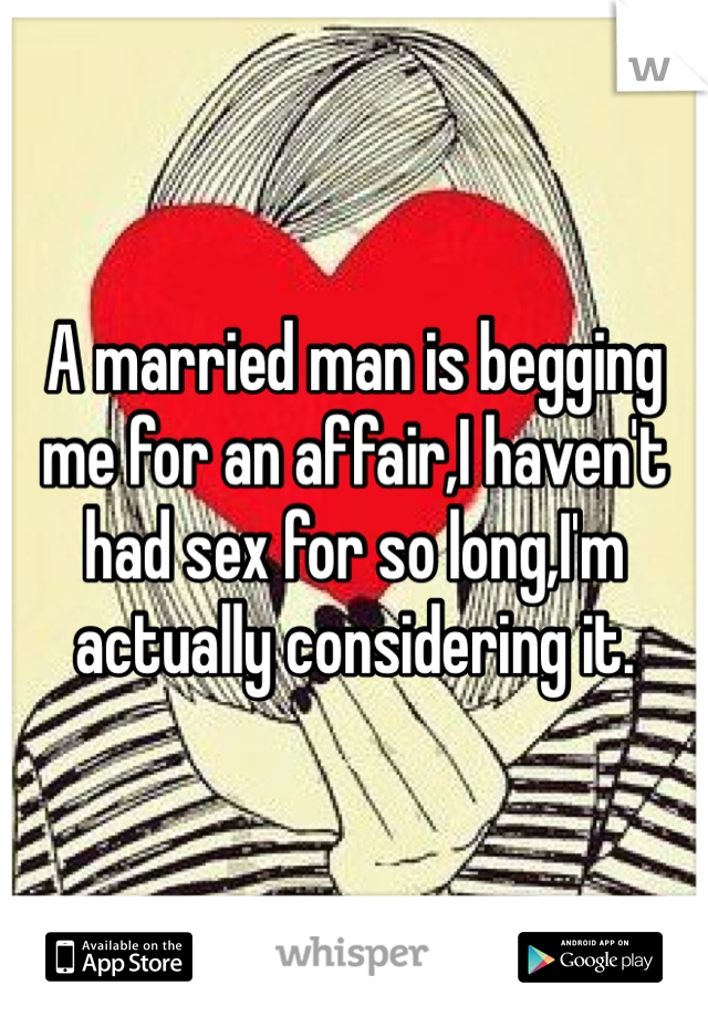 A married man is begging me for an affair,I haven't had sex for so long,I'm actually considering it.