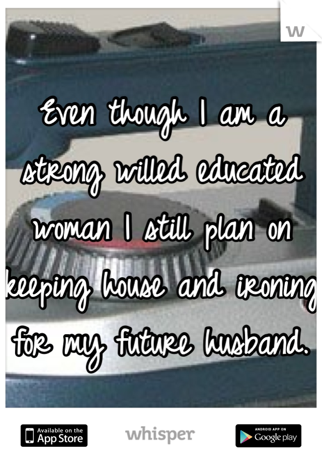 Even though I am a strong willed educated woman I still plan on keeping house and ironing for my future husband.