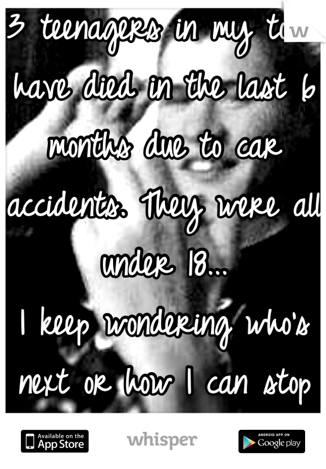 3 teenagers in my town have died in the last 6 months due to car accidents. They were all under 18... I keep wondering who's next or how I can stop it...  I don't believe in god anymore.