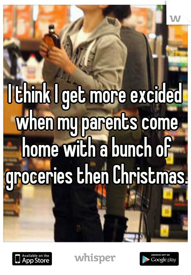 I think I get more excided when my parents come home with a bunch of groceries then Christmas.