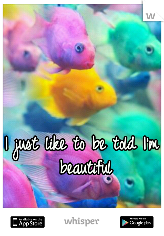 I just like to be told I'm beautiful