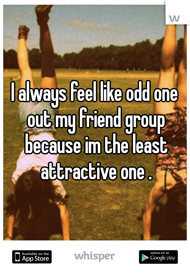 I always feel like odd one out my friend group because im the least attractive one .