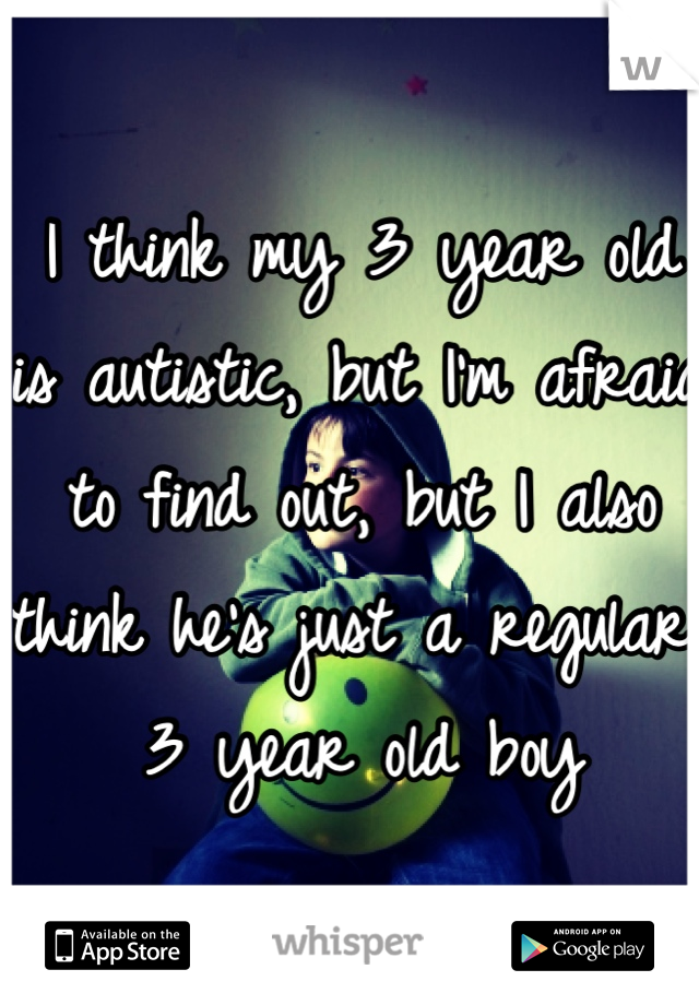 I think my 3 year old is autistic, but I'm afraid to find out, but I also think he's just a regular 3 year old boy