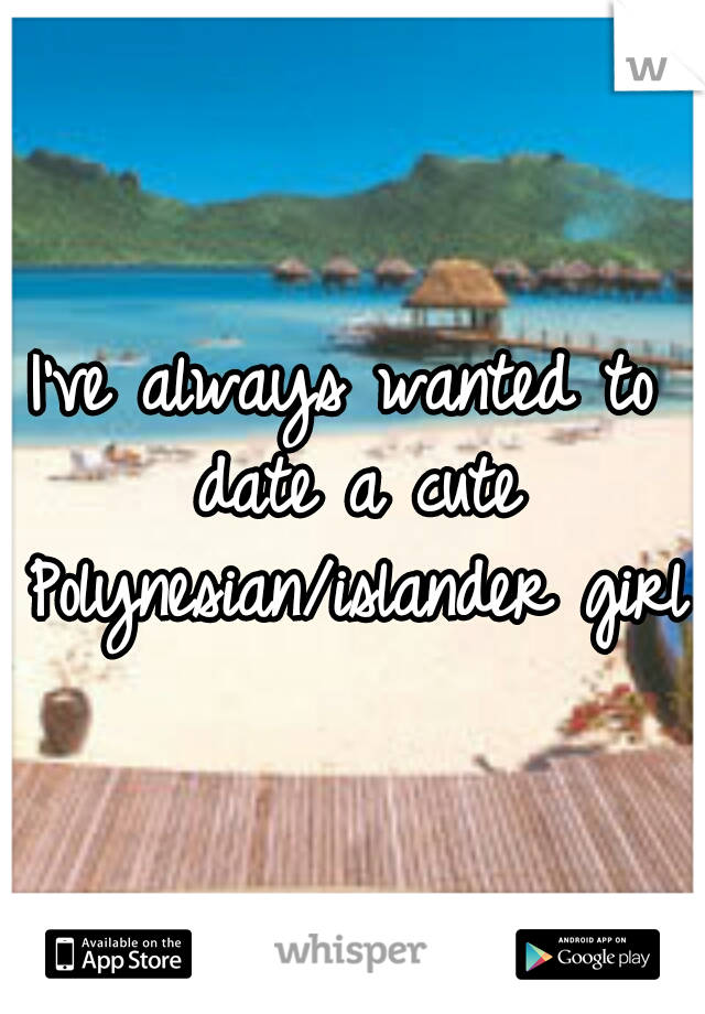 I've always wanted to date a cute Polynesian/islander girl
