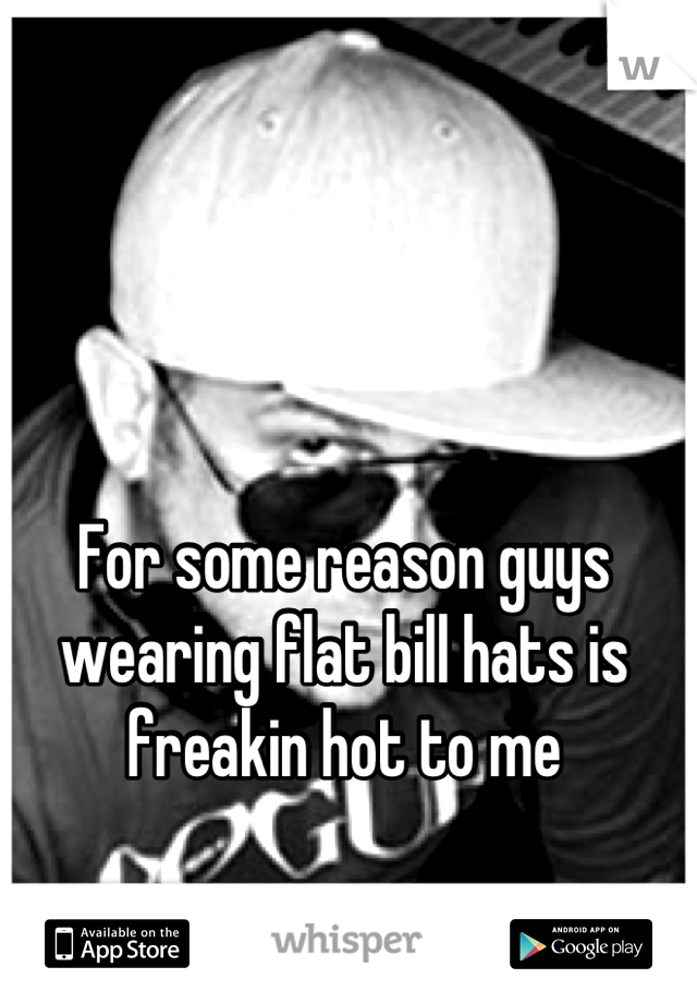 For some reason guys wearing flat bill hats is freakin hot to me