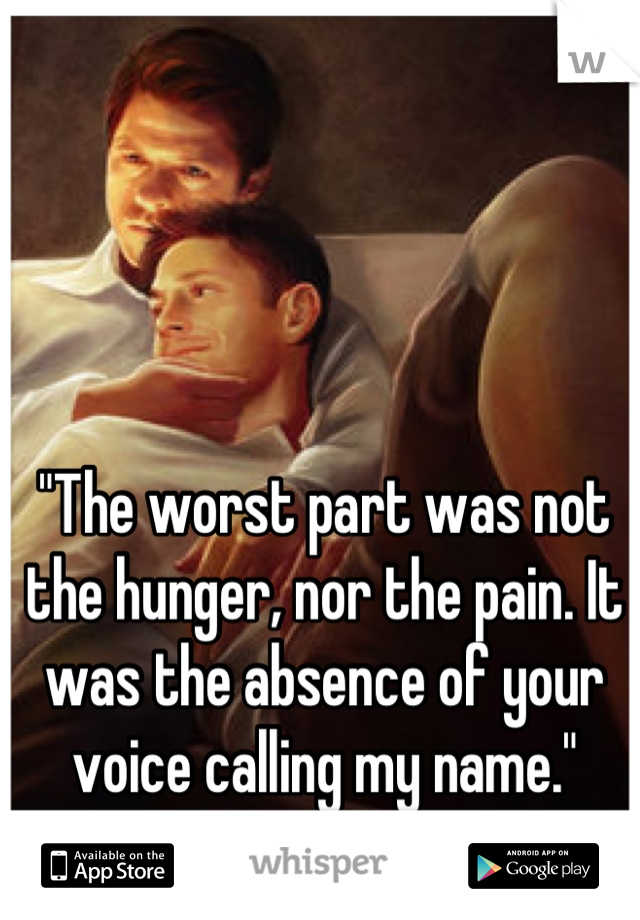 """The worst part was not the hunger, nor the pain. It was the absence of your voice calling my name."""
