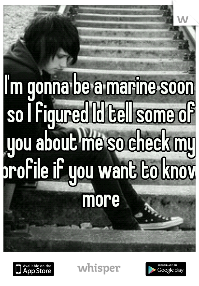 I'm gonna be a marine soon so I figured Id tell some of you about me so check my profile if you want to know more