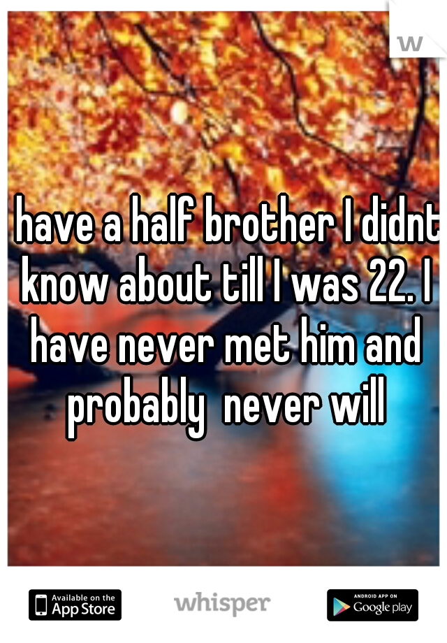 I have a half brother I didnt know about till I was 22. I have never met him and probably  never will
