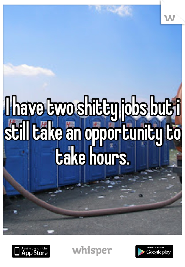 I have two shitty jobs but i still take an opportunity to take hours.