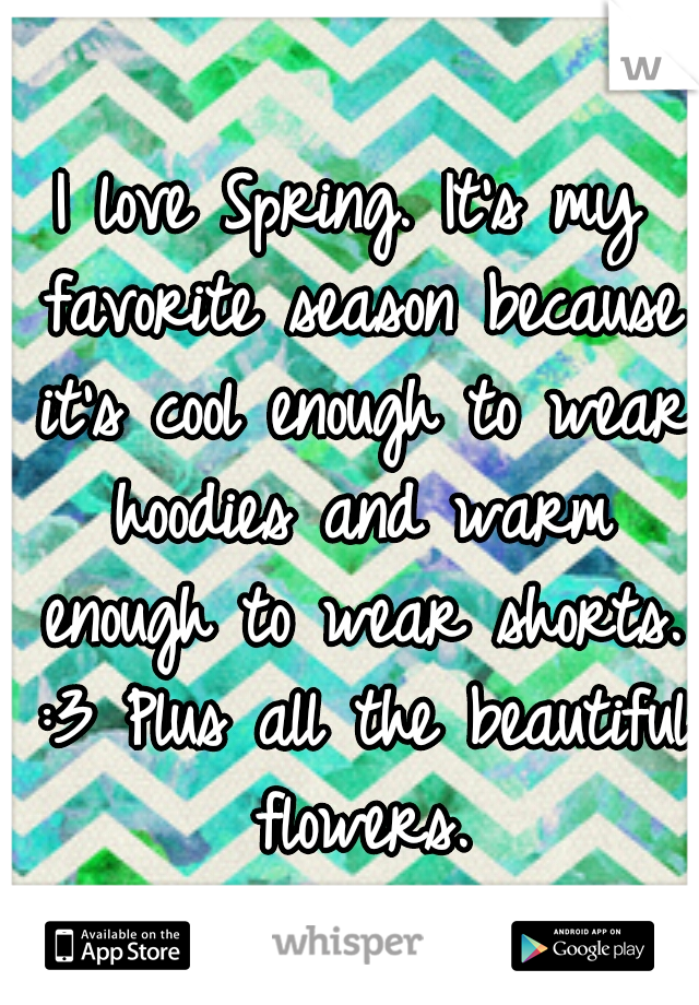 I love Spring. It's my favorite season because it's cool enough to wear hoodies and warm enough to wear shorts. :3 Plus all the beautiful flowers.