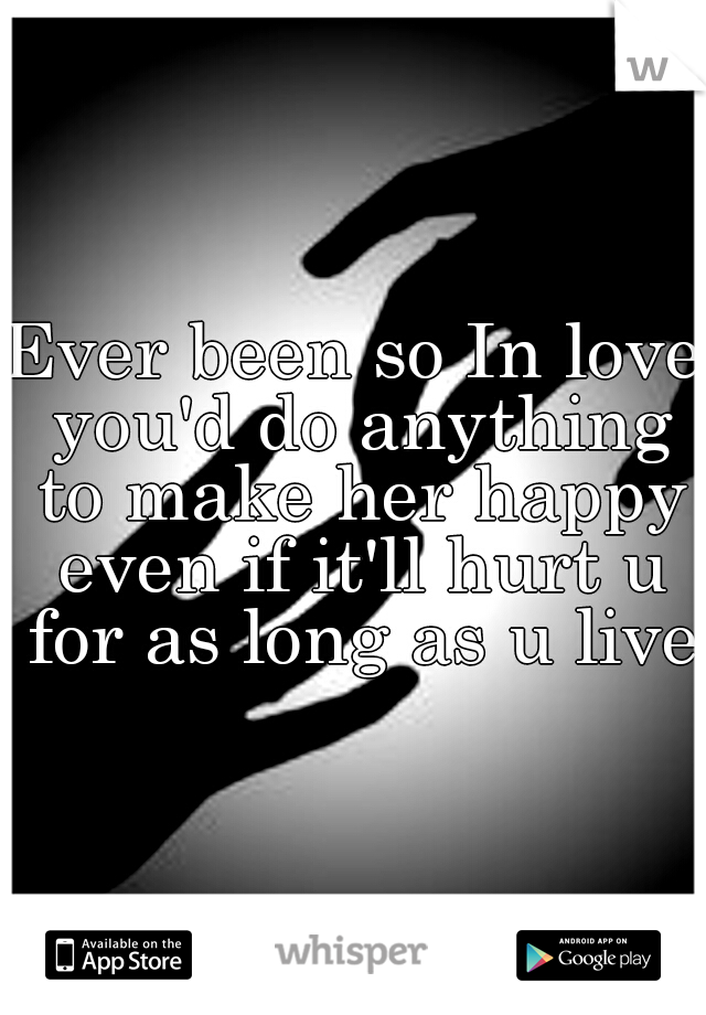 Ever been so In love you'd do anything to make her happy even if it'll hurt u for as long as u live