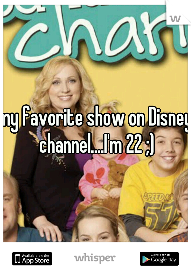 my favorite show on Disney channel....I'm 22 ;)