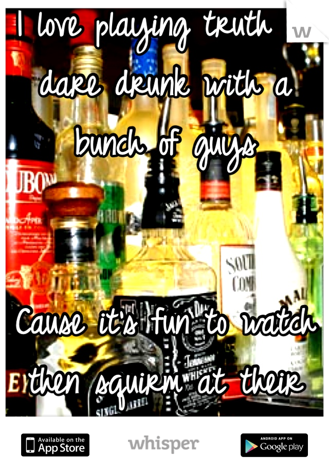 I love playing truth or dare drunk with a bunch of guys   Cause it's fun to watch then squirm at their dares