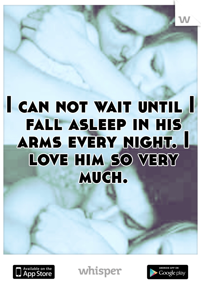 I can not wait until I fall asleep in his arms every night. I love him so very much.