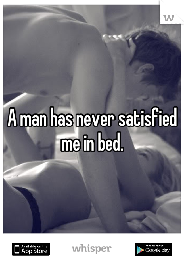 A man has never satisfied me in bed.