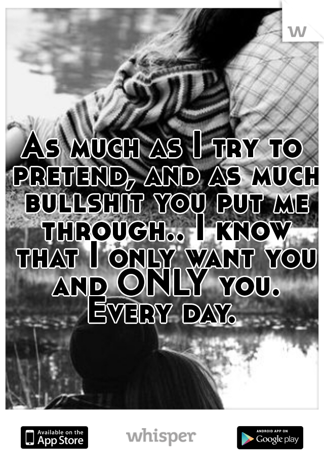 As much as I try to pretend, and as much bullshit you put me through.. I know that I only want you and ONLY you. Every day.