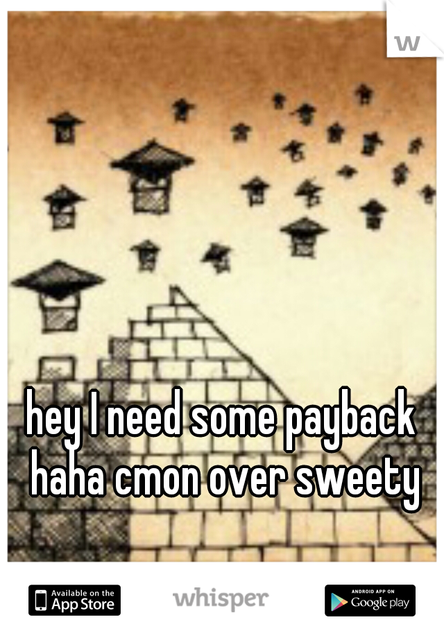 hey I need some payback haha cmon over sweety