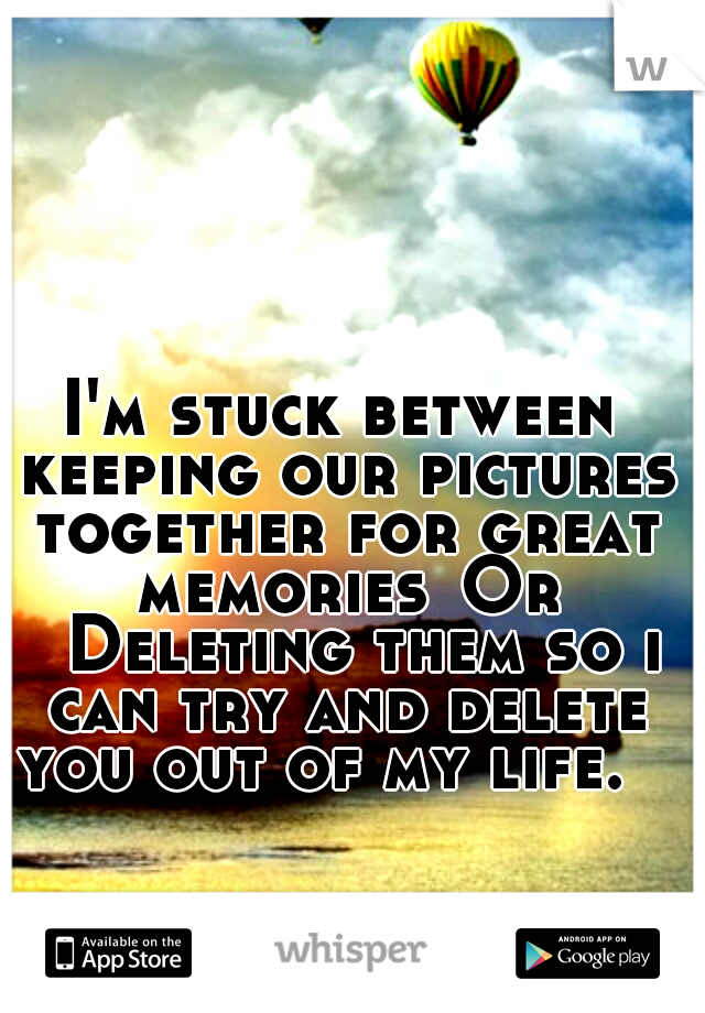 I'm stuck between keeping our pictures together for great memories Or  Deleting them so i can try and delete you out of my life.