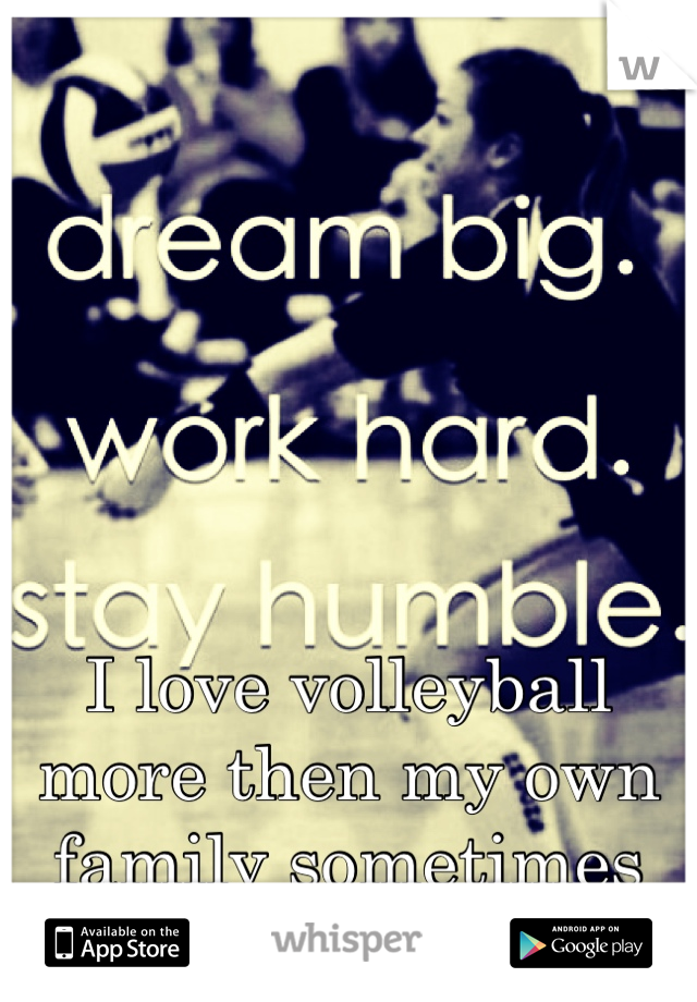 I love volleyball more then my own family sometimes