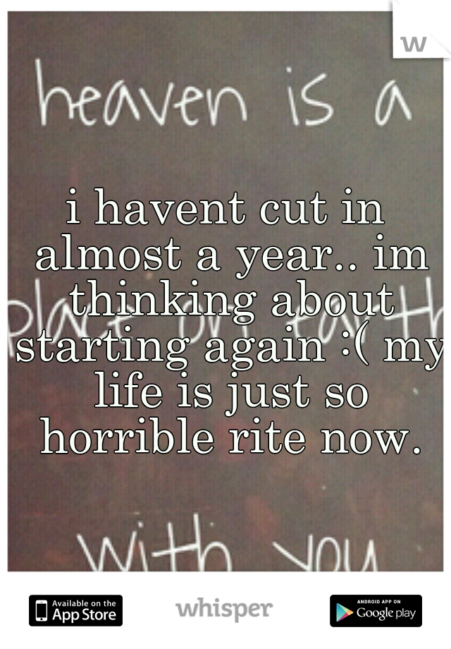 i havent cut in almost a year.. im thinking about starting again :( my life is just so horrible rite now.