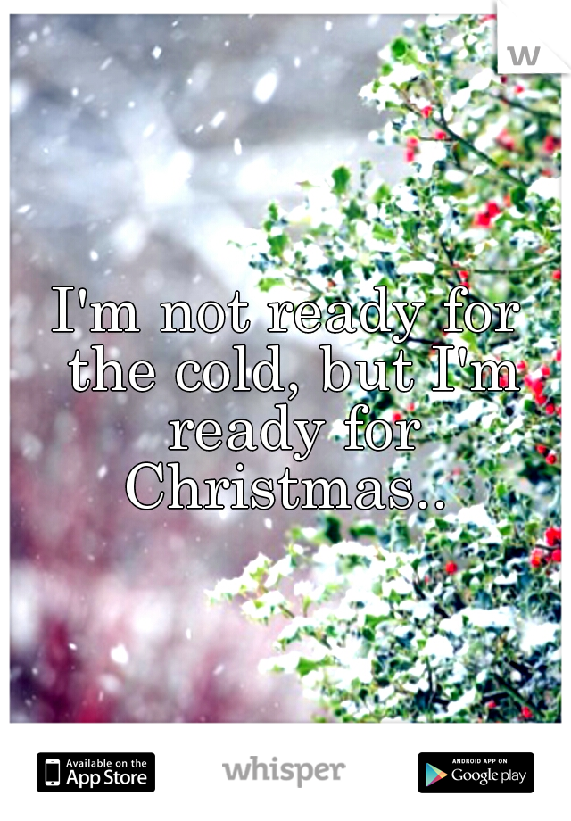I'm not ready for the cold, but I'm ready for Christmas..