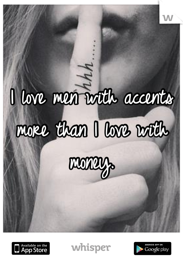 I love men with accents more than I love with money.