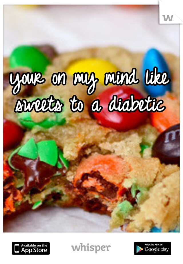 your on my mind like sweets to a diabetic