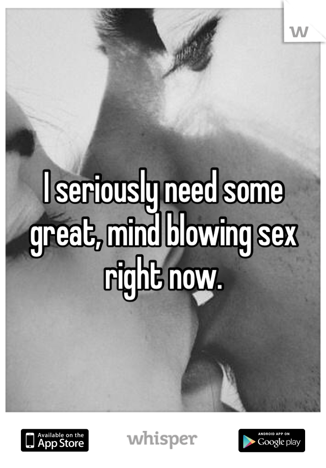 I seriously need some great, mind blowing sex right now.