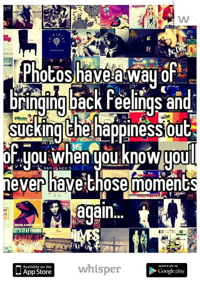 Photos have a way of bringing back feelings and sucking the happiness out of you when you know you'll never have those moments again...